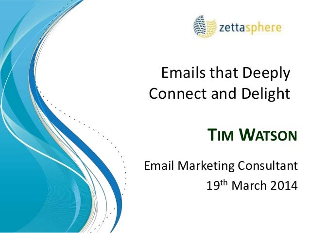 TIM WATSON Email Marketing Consultant 19th March 2014 Emails that Deeply Connect and Delight