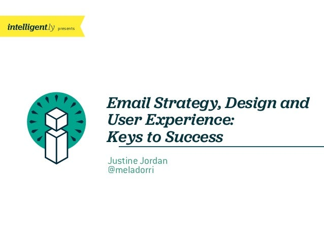 presents Email Strategy, Design and User Experience: Keys to Success Justine Jordan @meladorri