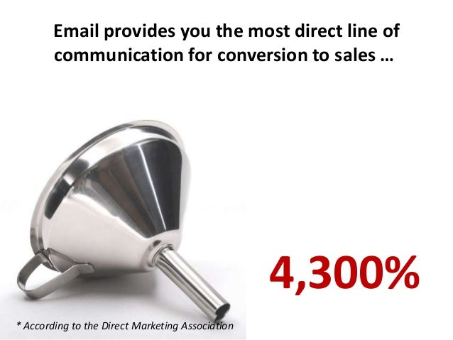 Email provides you the most direct line of communication for conversion to sales … * According to the Direct Marketing Ass...