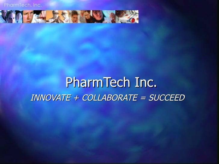 PharmTech Inc. INNOVATE + COLLABORATE = SUCCEED  PharmTech, Inc.