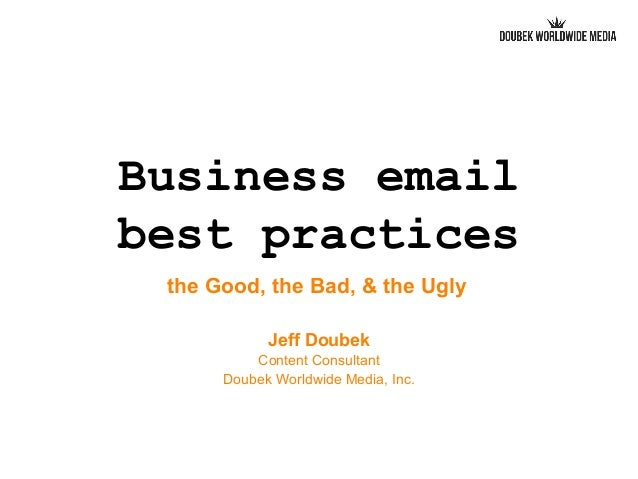 Business email best practices the Good, the Bad, & the Ugly Jeff Doubek Content Consultant Doubek Worldwide Media, Inc.