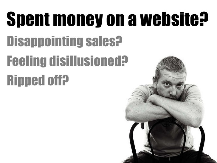 <ul><li>Spent money on a website? </li></ul><ul><li>Disappointing sales? </li></ul><ul><li>Feeling disillusioned? </li></u...