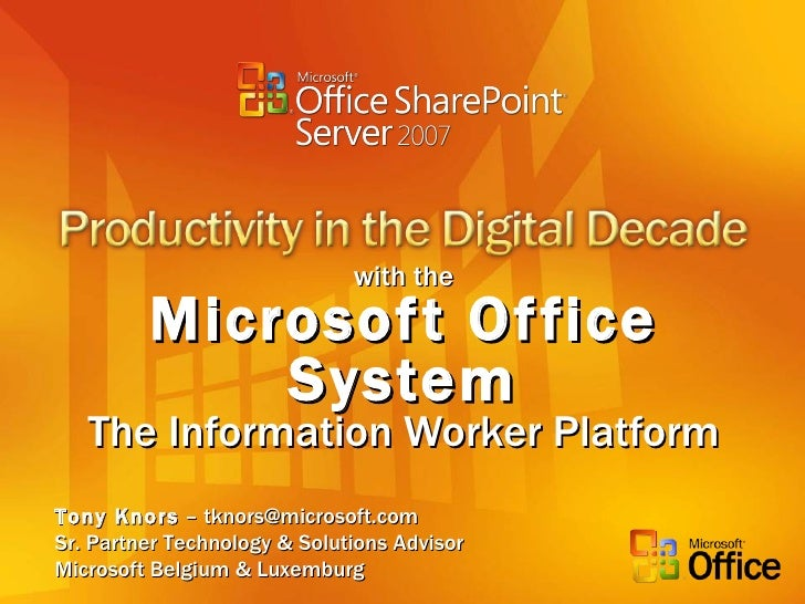 with the Microsoft Office System The Information Worker Platform Tony Knors  – tknors@microsoft.com Sr. Partner Technology...