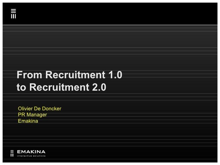 From Recruitment 1.0 to  Recruitment 2.0 Olivier De Doncker PR Manager Emakina