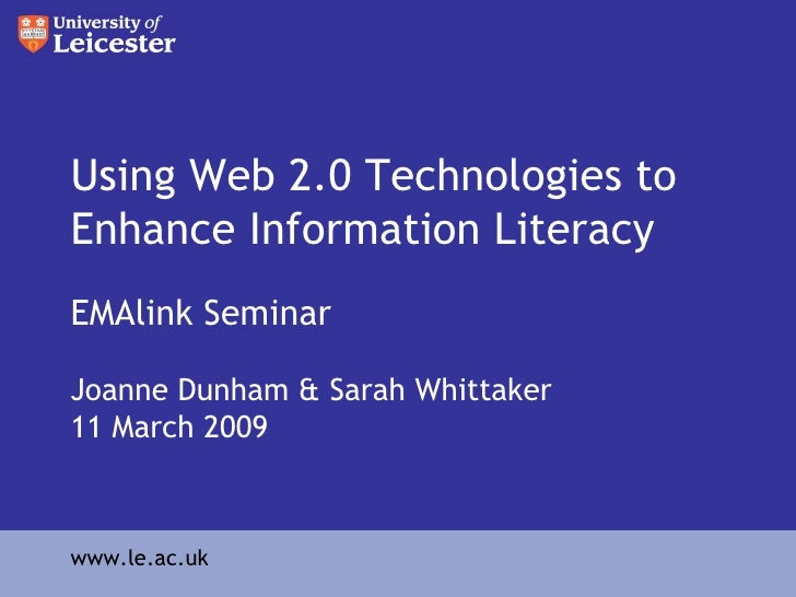 Using Web 2.0 Technologies to Enhance Information Literacy EMAlink Seminar Joanne Dunham & Sarah Whittaker  11 March 2009 ...