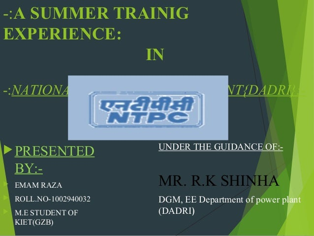 -:A SUMMER TRAINIG EXPERIENCE: IN -:NATIONAL THERMAL POWER PLANT{DADRI}:-   PRESENTED  BY:  EMAM RAZA    ROLL.NO-100294...