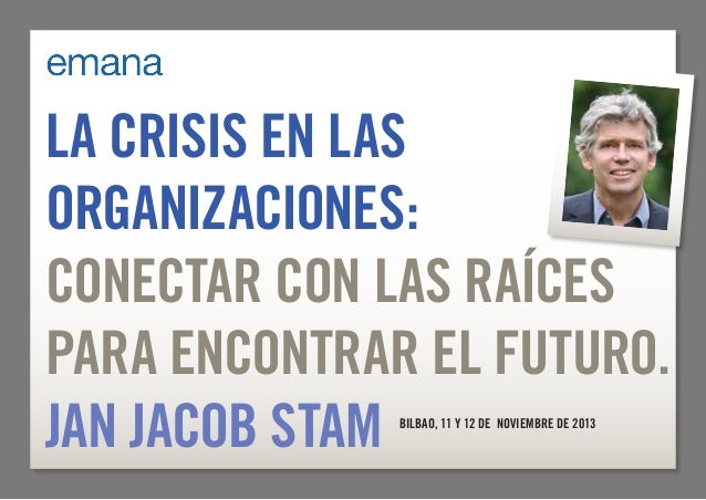LA CRISIS EN LAS ORGANIZACIONES: CONECTAR CON LAS RAÍCES PARA ENCONTRAR EL FUTURO. JAN JACOB STAM BILBAO, 11 Y 12 DE NOVIE...