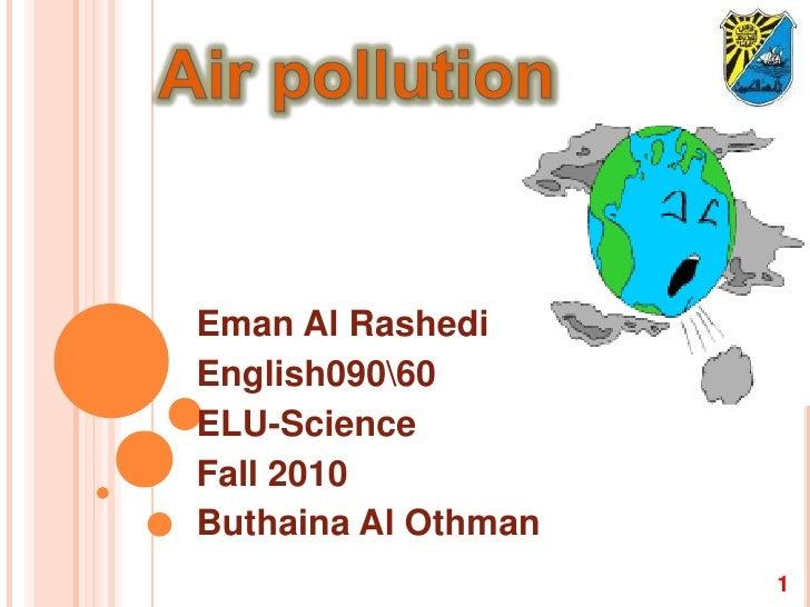 Air pollution<br />Eman Al Rashedi<br />English09060<br />ELU-Science<br />Fall 2010<br />Buthaina Al Othman<br />1<br />