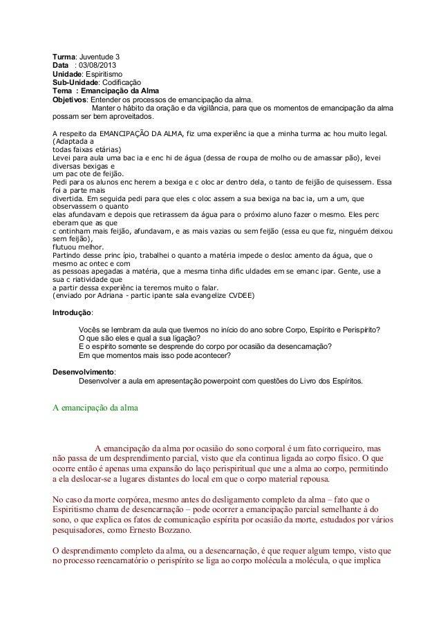 Turma: Juventude 3 Data : 03/08/2013 Unidade: Espiritismo Sub-Unidade: Codificação Tema : Emancipação da Alma Objetivos: E...