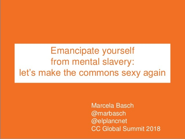 Emancipate yourself from mental slavery: let's make the commons sexy again Marcela Basch @marbasch @elplancnet CC Global S...