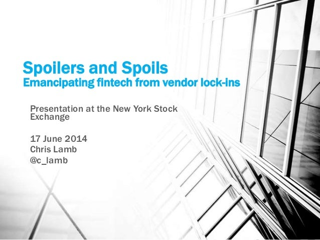 Spoilers and Spoils Emancipating fintech from vendor lock-ins Presentation at the New York Stock Exchange 17 June 2014 Chr...