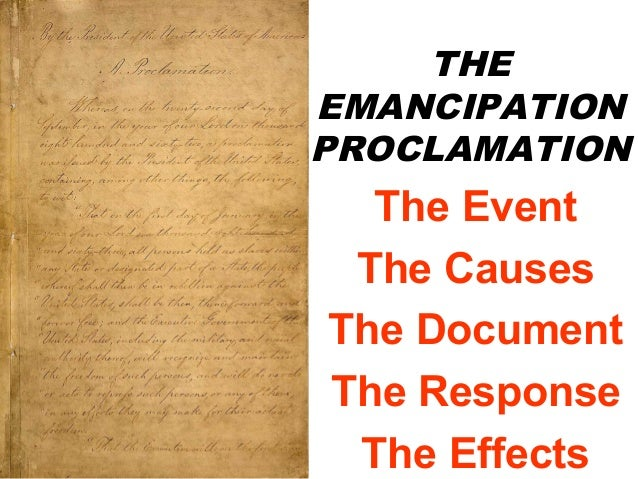 THE EMANCIPATION PROCLAMATION  The Event The Causes The Document The Response The Effects