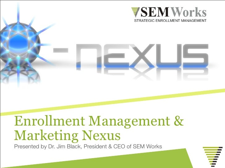 Enrollment Management &Marketing NexusPresented by Dr. Jim Black, President & CEO of SEM Works