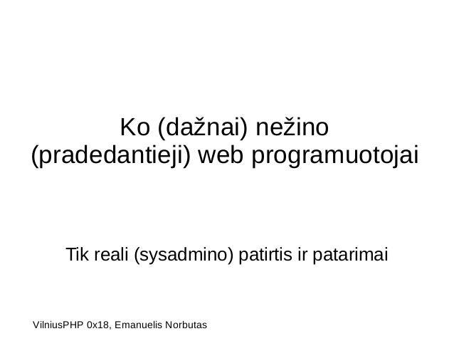 Ko (dažnai) nežino  (pradedantieji) web programuotojai  Tik reali (sysadmino) patirtis ir patarimai  VilniusPHP 0x18, Eman...