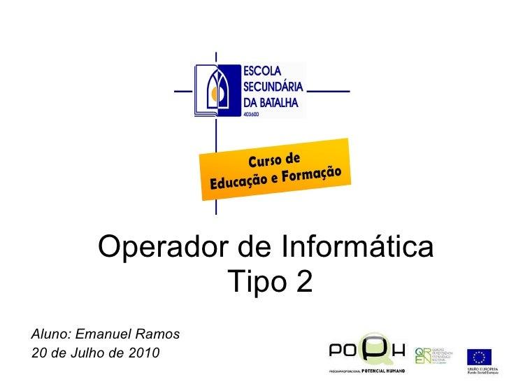 Operador de Informática  Tipo 2 Aluno: Emanuel Ramos  20 de Julho de 2010