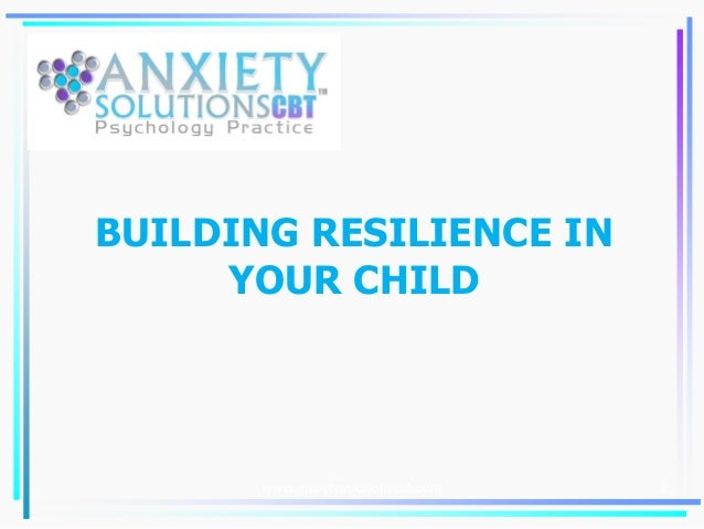 BUILDING RESILIENCE IN YOUR CHILD 1www.anxietysolutionscbt.com