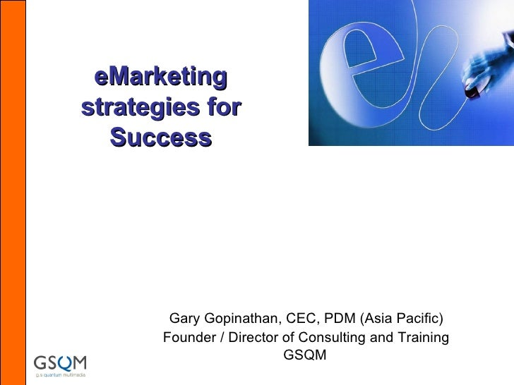 eMarketing strategies for Success Gary Gopinathan, CEC, PDM (Asia Pacific) Founder / Director of Consulting and Training G...