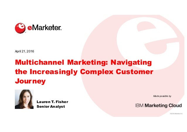 ©  2016  eMarketer  Inc. Made  possible  by Multichannel Marketing: Navigating the Increasingly Complex Customer Journey L...
