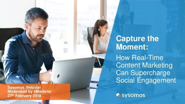 Capture the Moment: How Real-Time Content Marketing Can Supercharge Social Engagement Sysomos Webinar Moderated by eMarket...