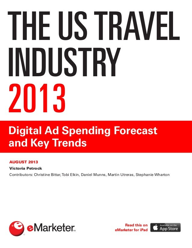 THE USTRAVEL INDUSTRY 2013 Digital Ad Spending Forecast and Key Trends AUGUST 2013 Victoria Petrock Contributors: Christin...