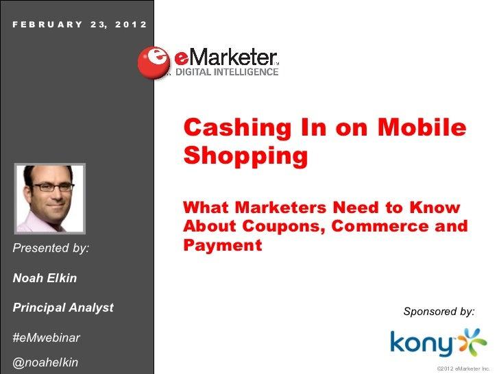 Presented by: Noah Elkin Principal Analyst #eMwebinar @noahelkin F E B R U A R Y  2 3,  2 0 1 2 Cashing In on Mobile Shopp...