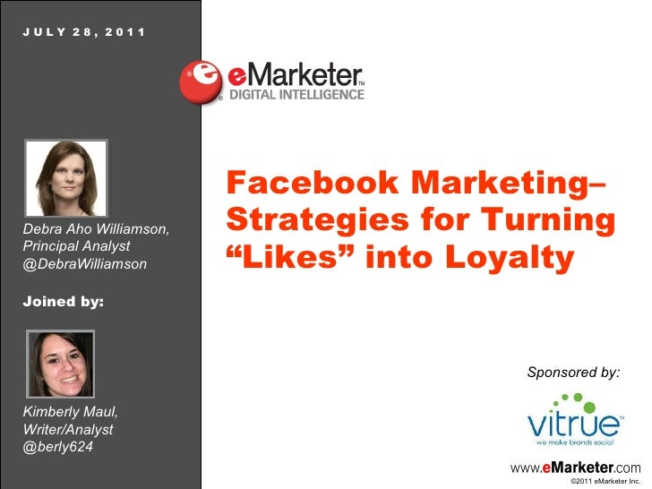 Debra Aho Williamson, Principal Analyst @DebraWilliamson J U L Y  2 8 ,  2 0 1 1 Facebook Marketing–Strategies for Turning...