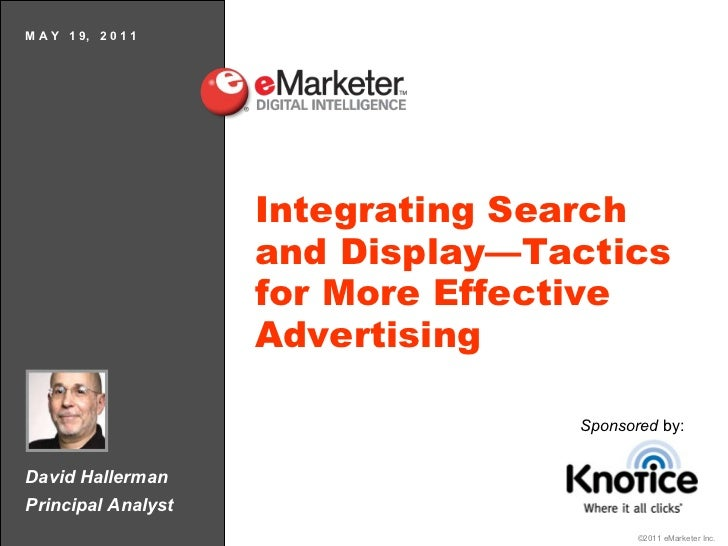David Hallerman Principal Analyst M A Y  1 9,  2 0 1 1 Integrating Search and Display—Tactics for More Effective Advertisi...