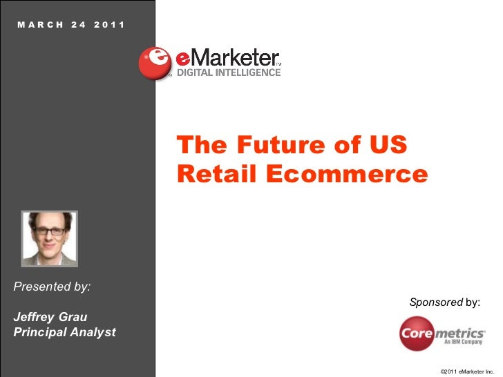 M A R C H  2 4  2 0 1 1 The Future of US Retail Ecommerce Presented by: Jeffrey Grau Principal Analyst Sponsored  by: