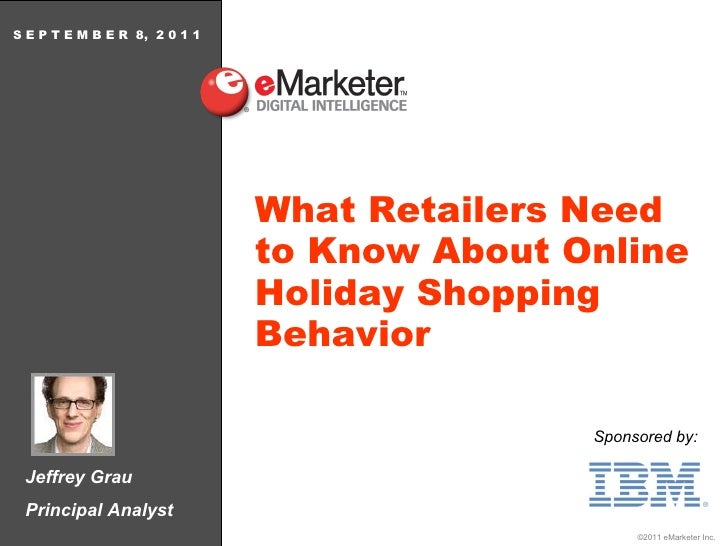 Jeffrey Grau Principal Analyst S E P T E M B E R  8,  2 0 1 1 What Retailers Need to Know About Online Holiday Shopping Be...