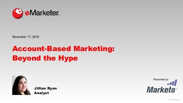 © 2016 eMarketer Inc. Presented by Account-Based Marketing: Beyond the Hype Jillian Ryan Analyst November 17, 2016