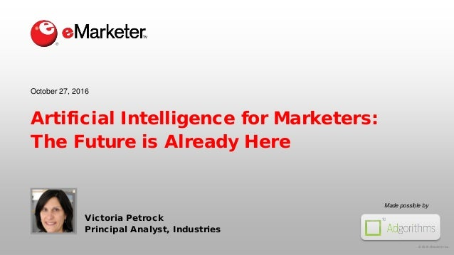 © 2016 eMarketer Inc. Made possible by Artificial Intelligence for Marketers: The Future is Already Here Victoria Petrock ...