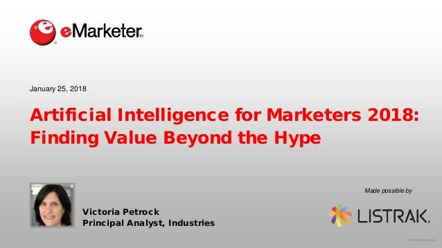 © 2018 eMarketer Inc. Made possible by Artificial Intelligence for Marketers 2018: Finding Value Beyond the Hype Victoria ...
