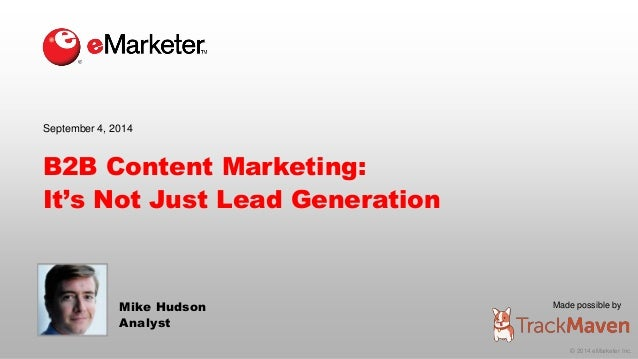 Made possible by  © 2014 eMarketer Inc.  September 4, 2014  B2B Content Marketing:  It's Not Just Lead Generation  Mike Hu...