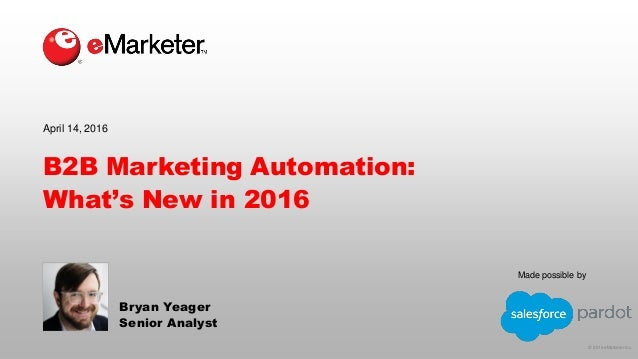 © 2016 eMarketer Inc. Made possible by B2B Marketing Automation: What's New in 2016 Bryan Yeager Senior Analyst April 14, ...
