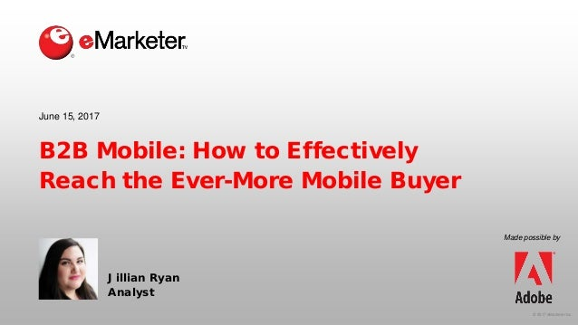 © 2017 eMarketer Inc. B2B Mobile: How to Effectively Reach the Ever-More Mobile Buyer Jillian Ryan Analyst June 15, 2017 M...