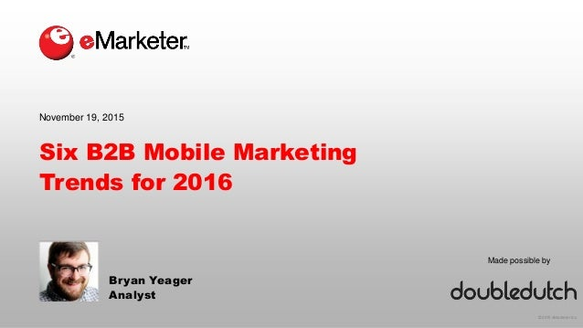 © 2015 eMarketer Inc. Made possible by Six B2B Mobile Marketing Trends for 2016 Bryan Yeager Analyst November 19, 2015