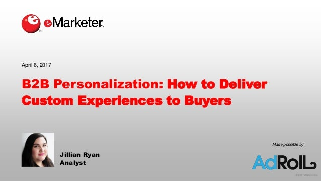 © 2017 eMarketer Inc. Made possible by B2B Personalization: How to Deliver Custom Experiences to Buyers Jillian Ryan Analy...