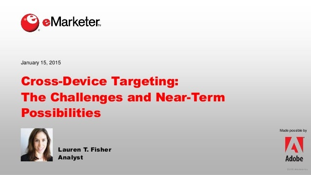 © 2015 eMarketer Inc. Made possible by Cross-Device Targeting: The Challenges and Near-Term Possibilities Lauren T. Fisher...