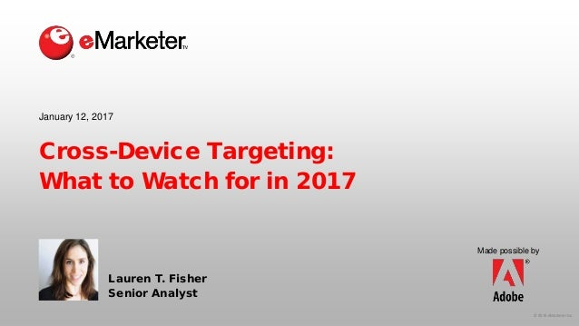 © 2016 eMarketer Inc. Made possible by Cross-Device Targeting: What to Watch for in 2017 Lauren T. Fisher Senior Analyst J...