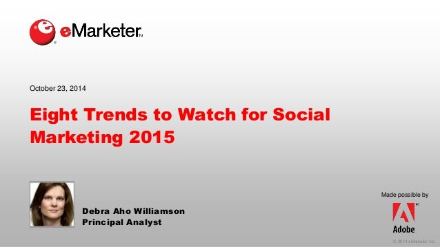 © 2014 eMarketer Inc.  Made possible by  Eight Trends to Watch for Social Marketing 2015  Debra AhoWilliamson  Principal A...