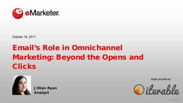 © 2017 eMarketer Inc. Made possible by Email's Role in Omnichannel Marketing: Beyond the Opens and Clicks Jillian Ryan Ana...