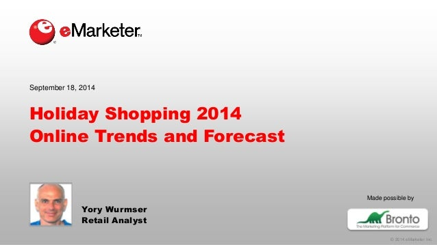 © 2014 eMarketer Inc.  Made possible by  Holiday Shopping 2014Online Trends and Forecast  Yory Wurmser  Retail Analyst  Se...