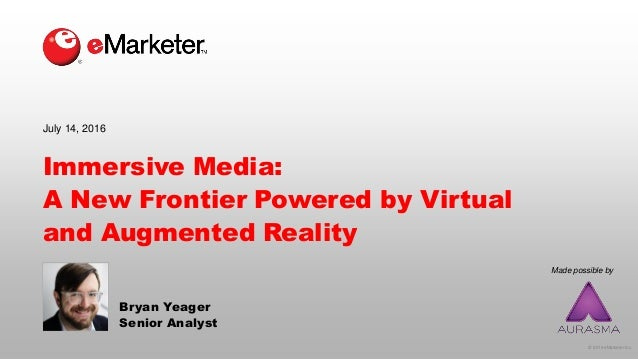 © 2016 eMarketer Inc. Made possible by Immersive Media: A New Frontier Powered by Virtual and Augmented Reality Bryan Yeag...