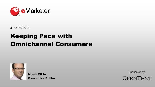 Keeping Pace with Omnichannel Consumers June 26, 2014 Noah Elkin Executive Editor Sponsored by: