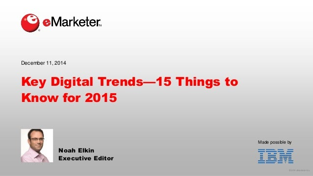 © 2014 eMarketer Inc.  Made possible by  Key Digital Trends—15 Things to Know for 2015  Noah Elkin  Executive Editor  Dece...