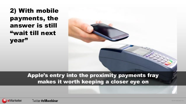 """© 2014 eMarketer Inc.  2) With mobile payments, the answer is still """"wait till next year""""  Apple's entry into the proximit..."""