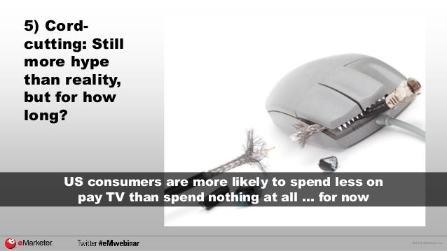 © 2014 eMarketer Inc.  5) Cord- cutting: Still more hype than reality, but for how long?  US consumers are more likely to ...