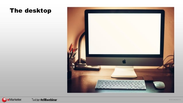 © 2014 eMarketer Inc.  The desktop