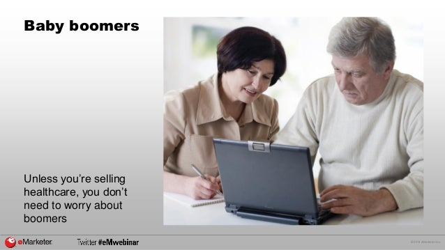 © 2014 eMarketer Inc.  Baby boomers  Unless you're selling  healthcare, you don't  need to worry about  boomers