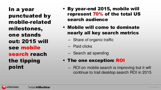 © 2014 eMarketer Inc.  In a year punctuated by mobile-related milestones, one stands out: 2015 will see mobile search reac...